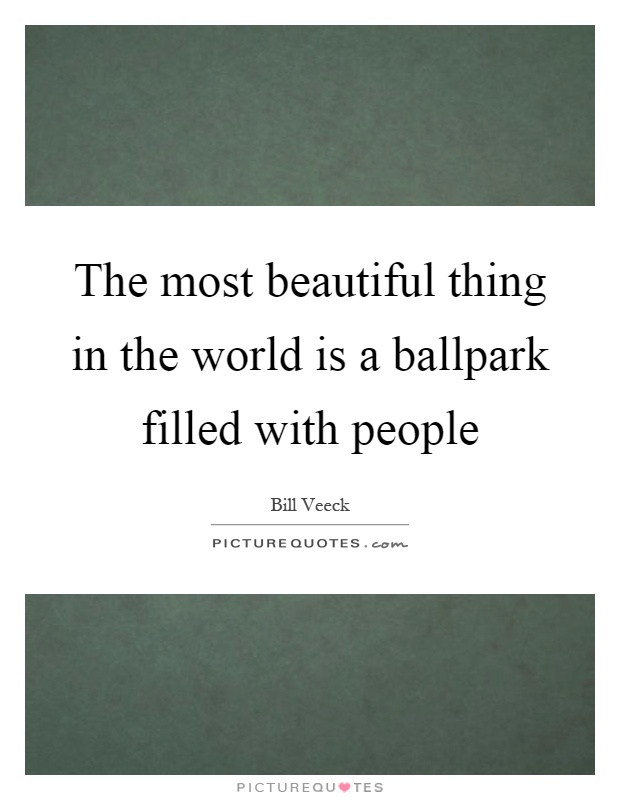 The most beautiful thing in the world is a ballpark filled with people Picture Quote #1