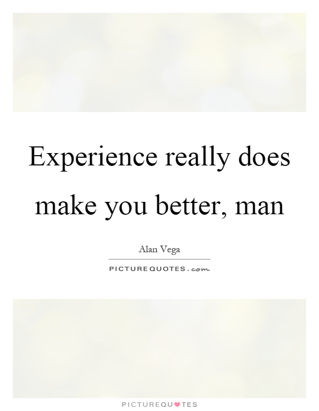 Experience really does make you better, man Picture Quote #1