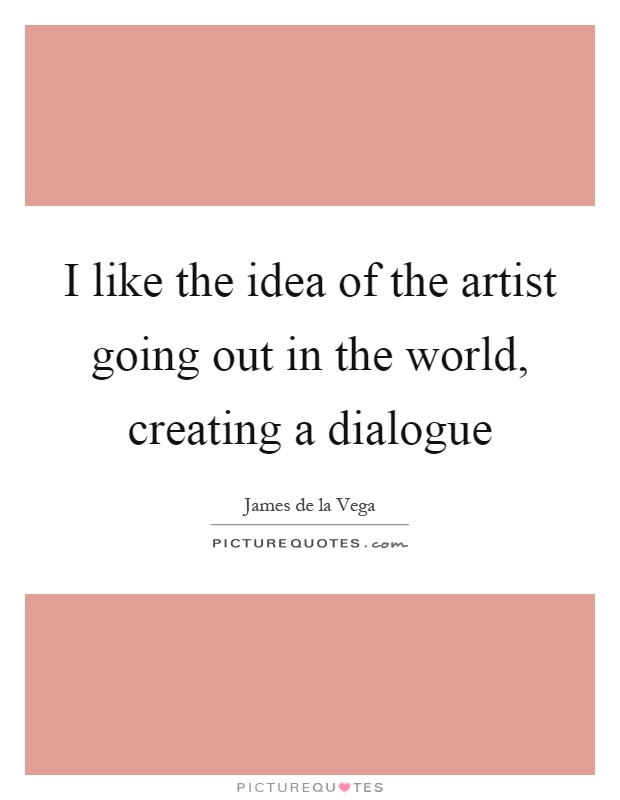 I like the idea of the artist going out in the world, creating a dialogue Picture Quote #1