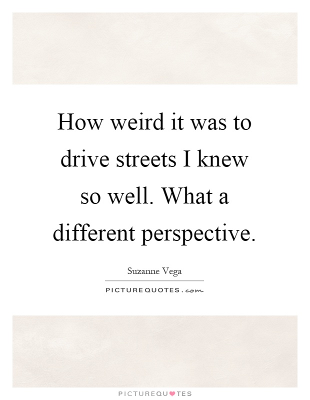 How weird it was to drive streets I knew so well. What a different perspective Picture Quote #1