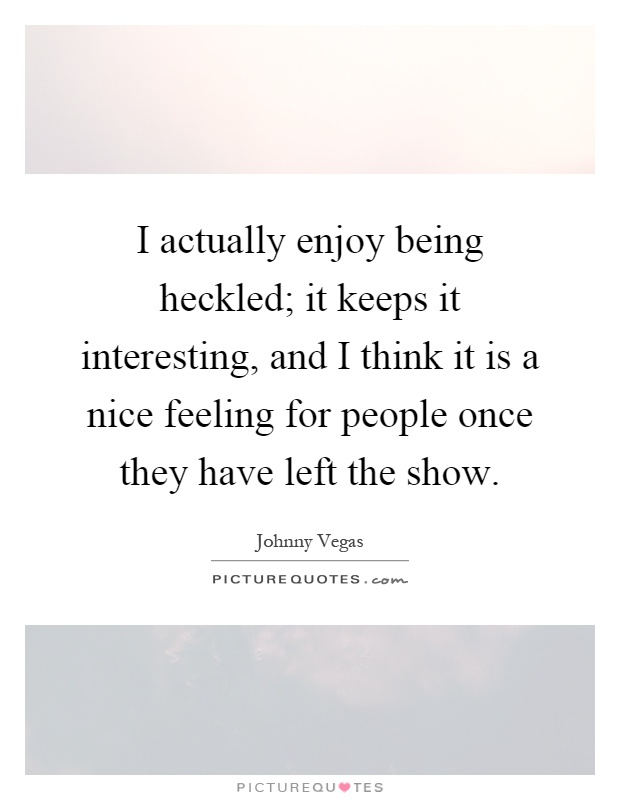 I actually enjoy being heckled; it keeps it interesting, and I think it is a nice feeling for people once they have left the show Picture Quote #1