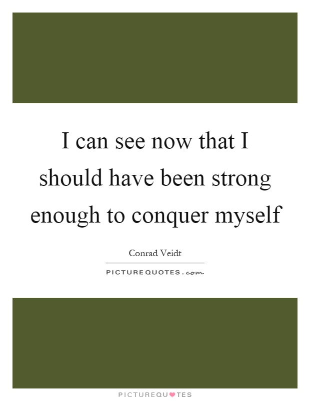 I can see now that I should have been strong enough to conquer myself Picture Quote #1