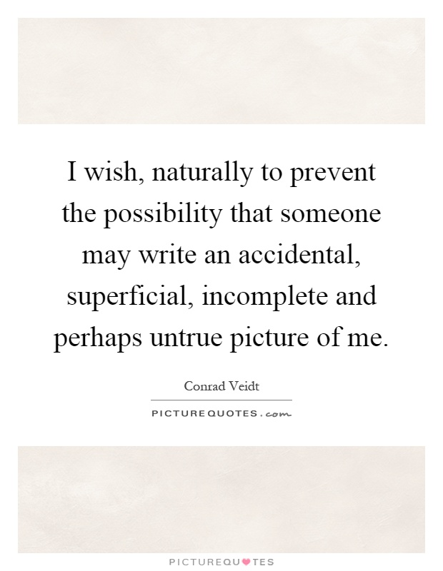 I wish, naturally to prevent the possibility that someone may write an accidental, superficial, incomplete and perhaps untrue picture of me Picture Quote #1