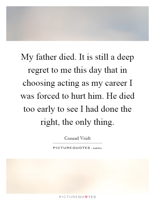My father died. It is still a deep regret to me this day that in choosing acting as my career I was forced to hurt him. He died too early to see I had done the right, the only thing Picture Quote #1