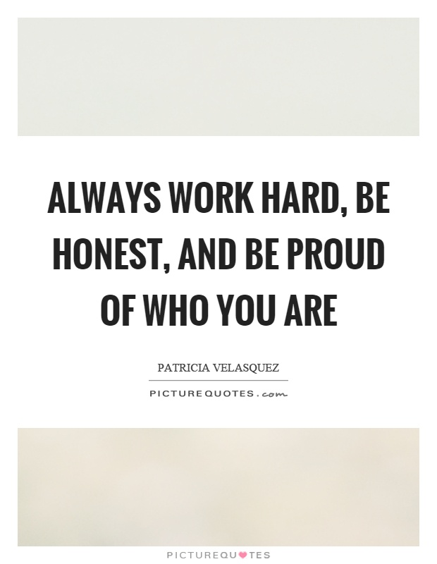 Always work hard, be honest, and be proud of who you are Picture Quote #1