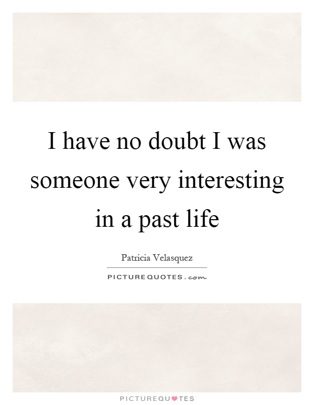 I have no doubt I was someone very interesting in a past life Picture Quote #1