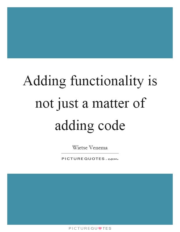 Adding functionality is not just a matter of adding code Picture Quote #1