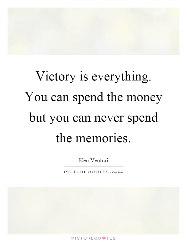 Victory is everything. You can spend the money but you can never spend the memories Picture Quote #1