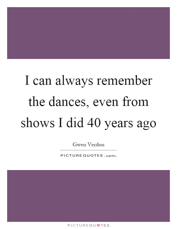 I can always remember the dances, even from shows I did 40 years ago Picture Quote #1