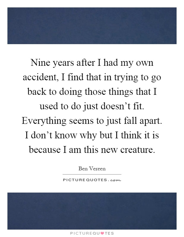 Nine years after I had my own accident, I find that in trying to go back to doing those things that I used to do just doesn't fit. Everything seems to just fall apart. I don't know why but I think it is because I am this new creature Picture Quote #1