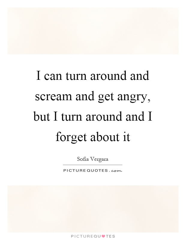 I can turn around and scream and get angry, but I turn around and I forget about it Picture Quote #1