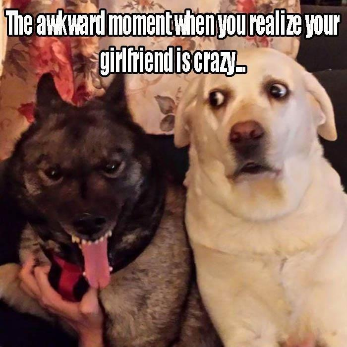 That awkward moment when you realize your girlfriend is crazy Picture Quote #1