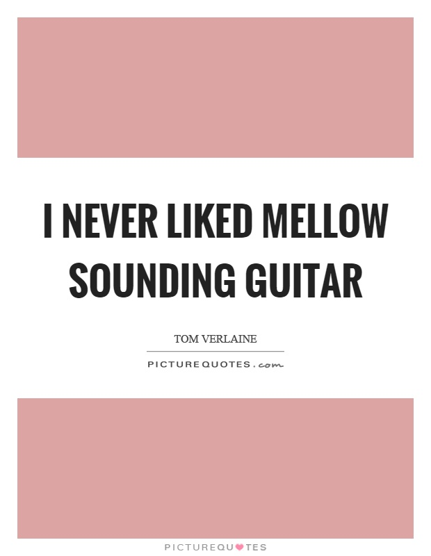 I never liked mellow sounding guitar Picture Quote #1