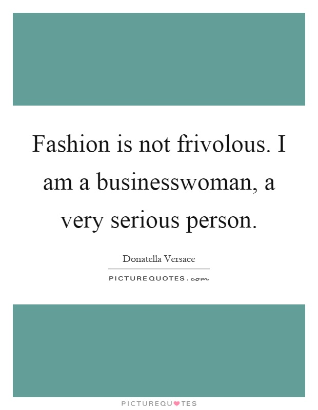 Fashion is not frivolous. I am a businesswoman, a very serious person Picture Quote #1