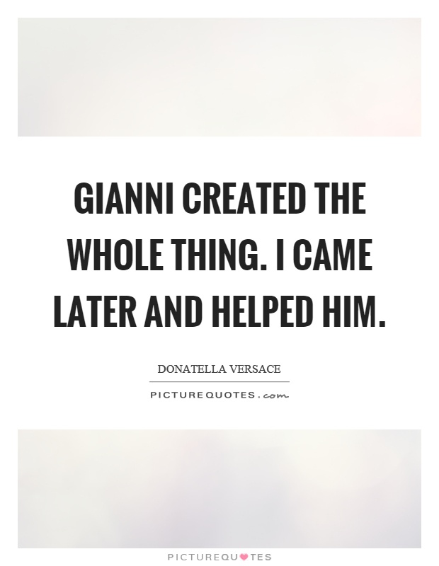 Gianni created the whole thing. I came later and helped him Picture Quote #1