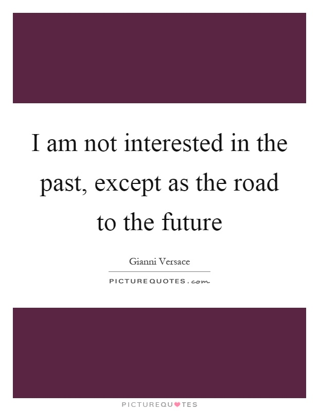 I am not interested in the past, except as the road to the future Picture Quote #1