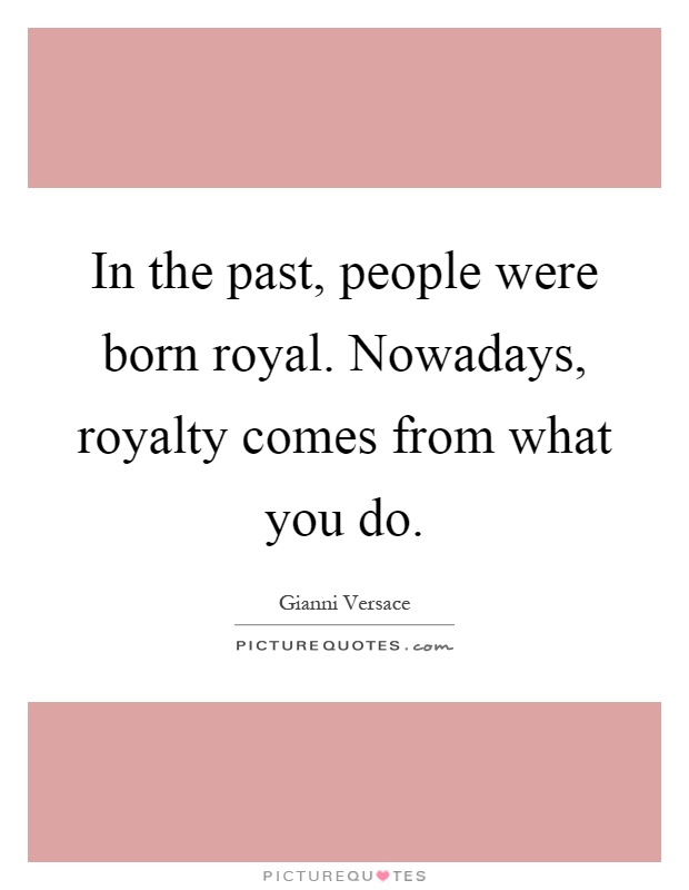 In the past, people were born royal. Nowadays, royalty comes from what you do Picture Quote #1