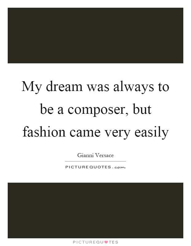 My dream was always to be a composer, but fashion came very easily Picture Quote #1