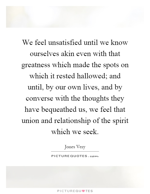 We feel unsatisfied until we know ourselves akin even with that greatness which made the spots on which it rested hallowed; and until, by our own lives, and by converse with the thoughts they have bequeathed us, we feel that union and relationship of the spirit which we seek Picture Quote #1