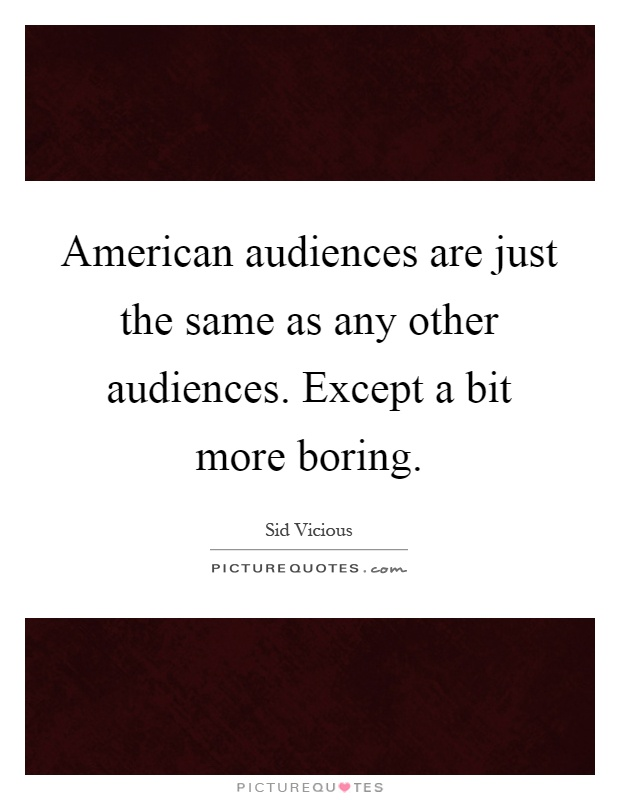 American audiences are just the same as any other audiences. Except a bit more boring Picture Quote #1