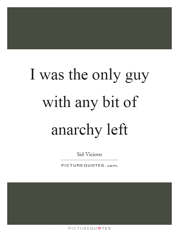 I was the only guy with any bit of anarchy left Picture Quote #1