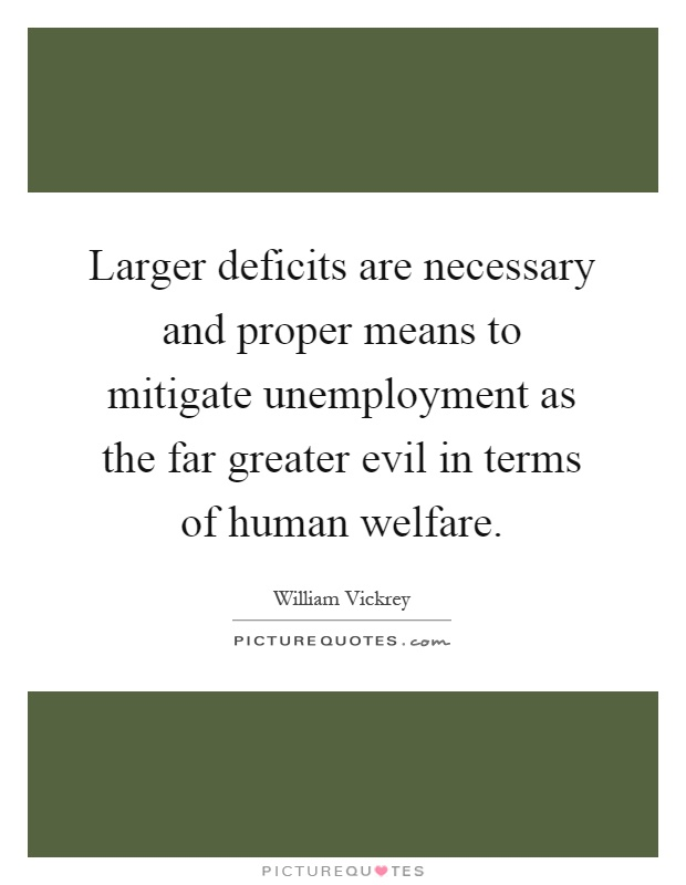 Larger deficits are necessary and proper means to mitigate unemployment as the far greater evil in terms of human welfare Picture Quote #1