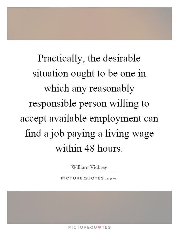Practically, the desirable situation ought to be one in which any reasonably responsible person willing to accept available employment can find a job paying a living wage within 48 hours Picture Quote #1