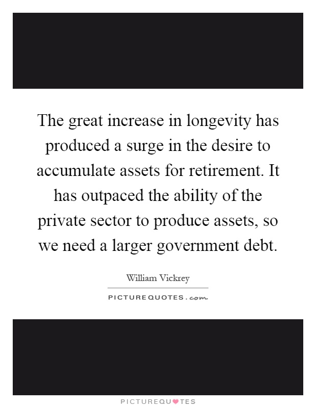 The great increase in longevity has produced a surge in the desire to accumulate assets for retirement. It has outpaced the ability of the private sector to produce assets, so we need a larger government debt Picture Quote #1