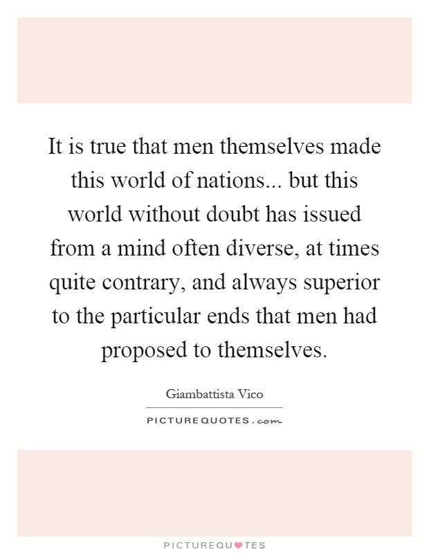It is true that men themselves made this world of nations... but this world without doubt has issued from a mind often diverse, at times quite contrary, and always superior to the particular ends that men had proposed to themselves Picture Quote #1