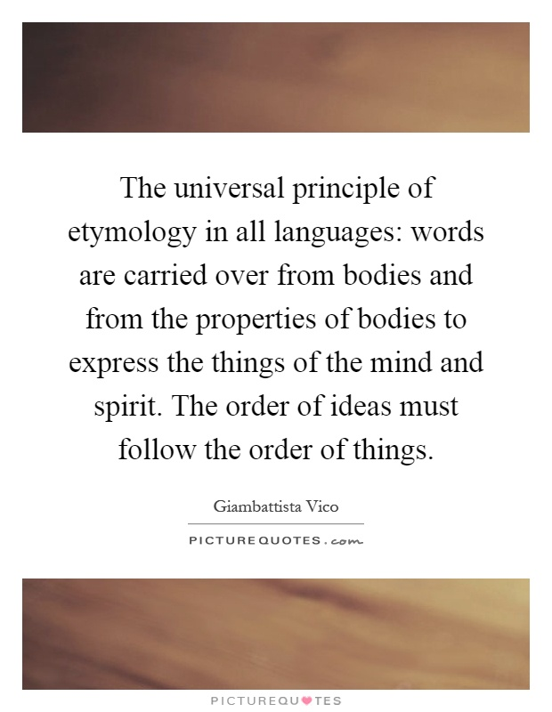 The universal principle of etymology in all languages: words are carried over from bodies and from the properties of bodies to express the things of the mind and spirit. The order of ideas must follow the order of things Picture Quote #1