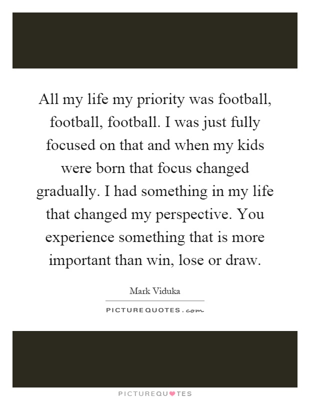 All my life my priority was football, football, football. I was just fully focused on that and when my kids were born that focus changed gradually. I had something in my life that changed my perspective. You experience something that is more important than win, lose or draw Picture Quote #1