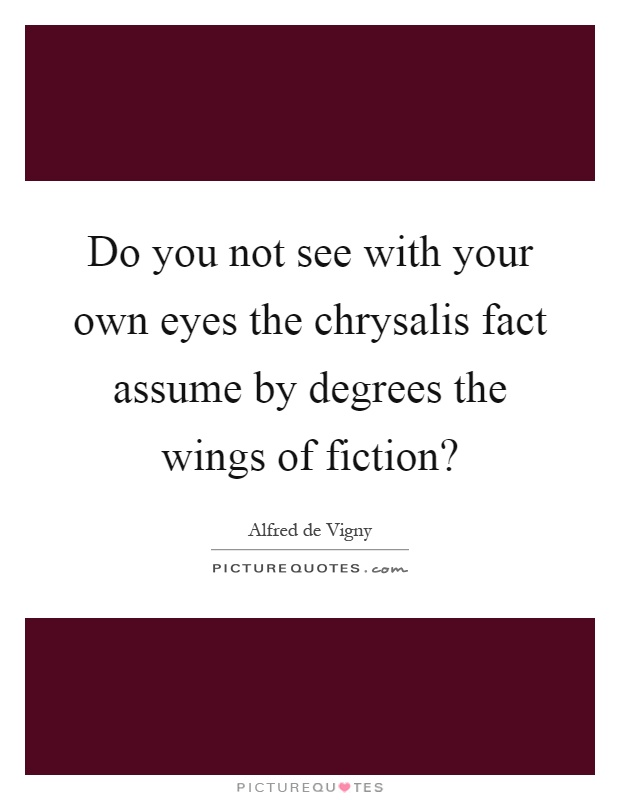 Do you not see with your own eyes the chrysalis fact assume by degrees the wings of fiction? Picture Quote #1
