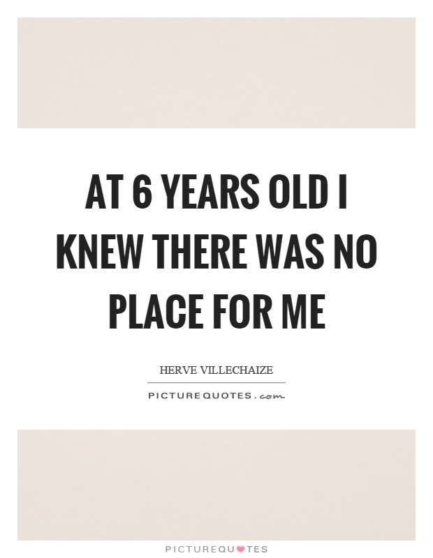At 6 years old I knew there was no place for me Picture Quote #1