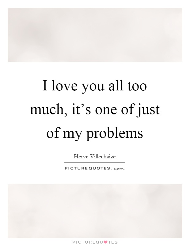 I love you all too much, it's one of just of my problems Picture Quote #1