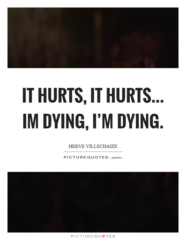 It hurts, it hurts... Im dying, I'm dying Picture Quote #1
