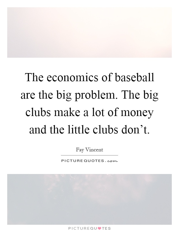 The economics of baseball are the big problem. The big clubs make a lot of money and the little clubs don't Picture Quote #1