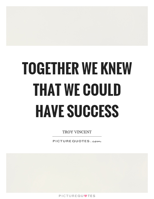 Together we knew that we could have success Picture Quote #1
