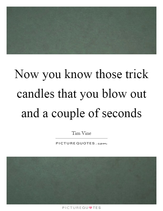 Now you know those trick candles that you blow out and a couple of seconds Picture Quote #1