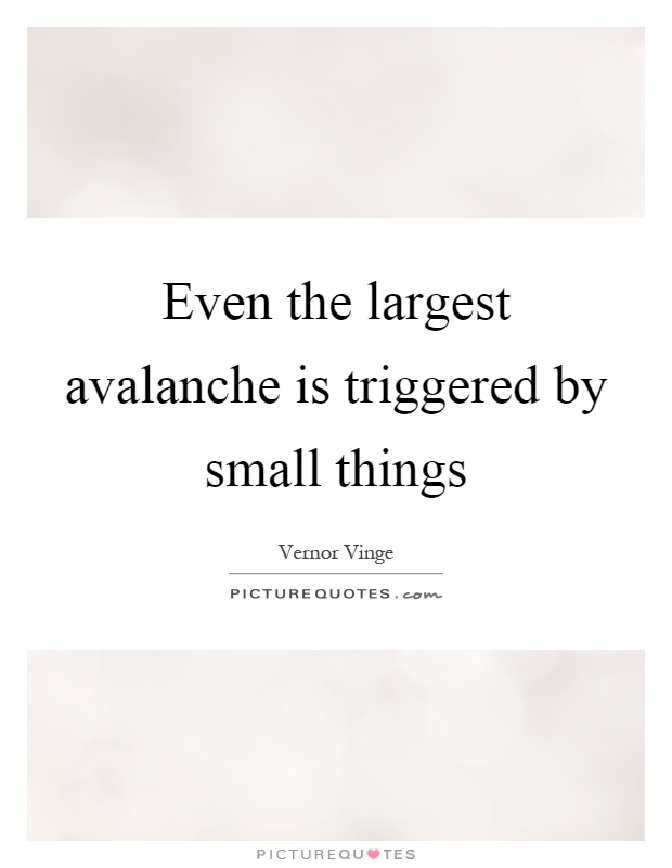 Even the largest avalanche is triggered by small things Picture Quote #1