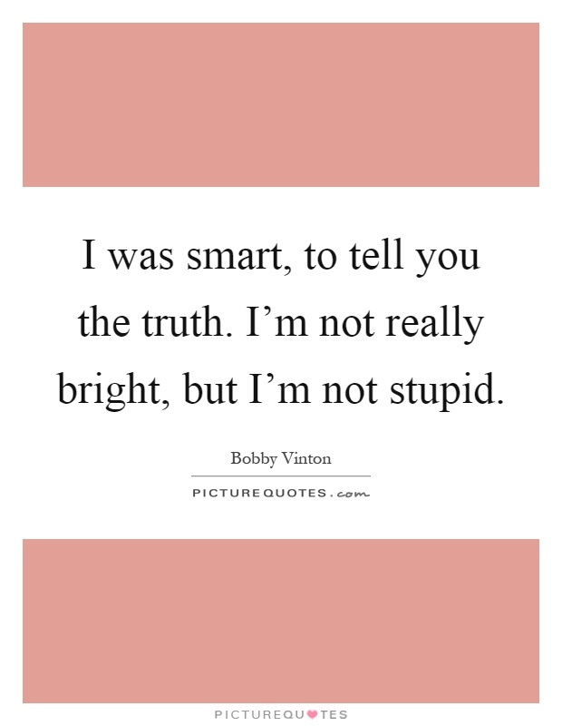 I was smart, to tell you the truth. I'm not really bright, but I'm not stupid Picture Quote #1