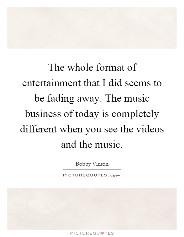 The whole format of entertainment that I did seems to be fading away. The music business of today is completely different when you see the videos and the music Picture Quote #1