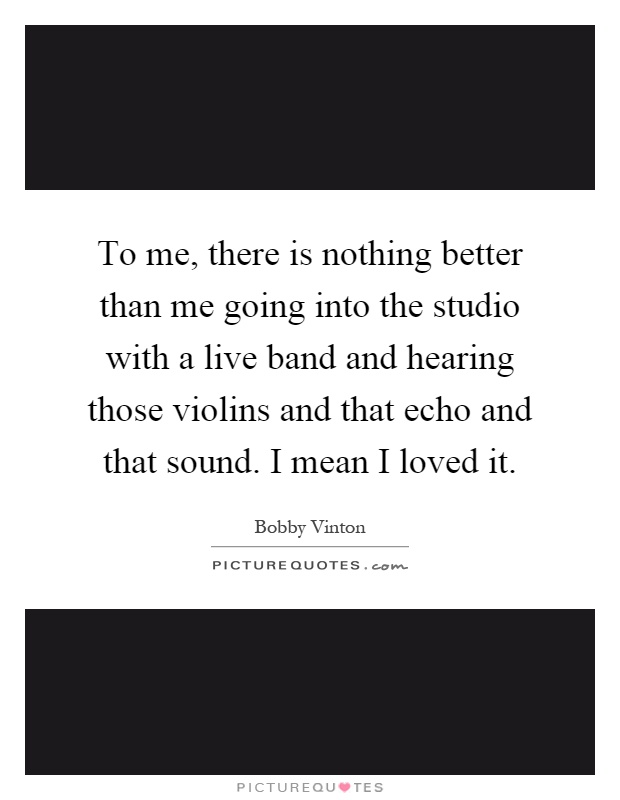 To me, there is nothing better than me going into the studio with a live band and hearing those violins and that echo and that sound. I mean I loved it Picture Quote #1