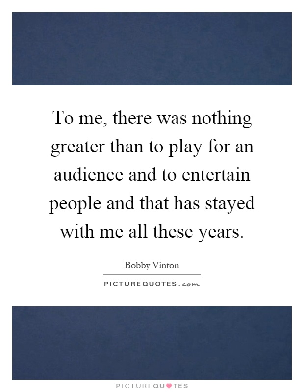 To me, there was nothing greater than to play for an audience and to entertain people and that has stayed with me all these years Picture Quote #1