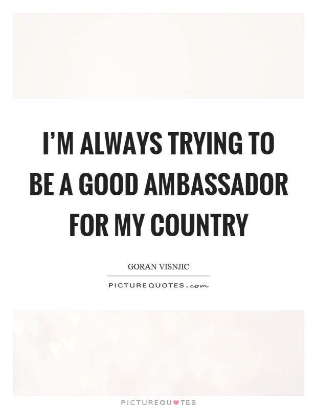 I'm always trying to be a good ambassador for my country Picture Quote #1