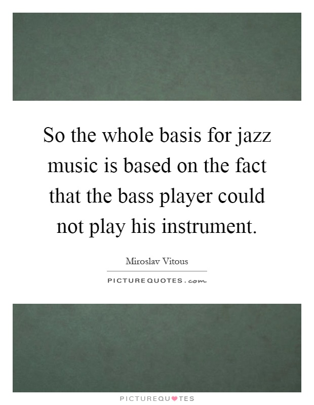 So the whole basis for jazz music is based on the fact that the bass player could not play his instrument Picture Quote #1