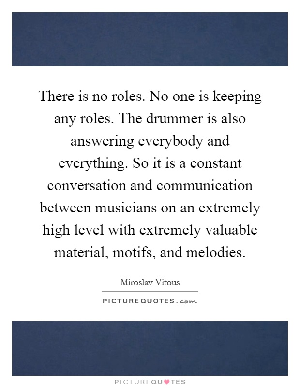 There is no roles. No one is keeping any roles. The drummer is also answering everybody and everything. So it is a constant conversation and communication between musicians on an extremely high level with extremely valuable material, motifs, and melodies Picture Quote #1