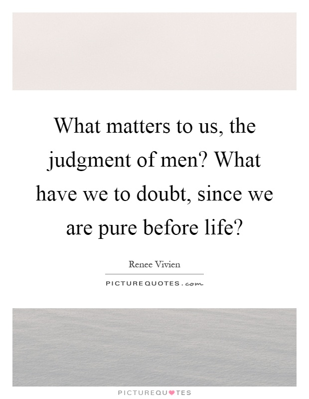 What matters to us, the judgment of men? What have we to doubt, since we are pure before life? Picture Quote #1