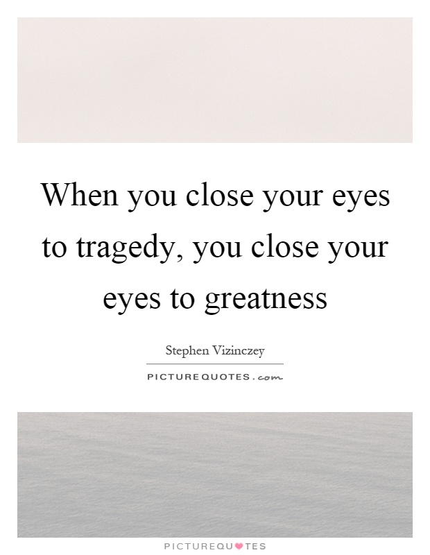 When you close your eyes to tragedy, you close your eyes to greatness Picture Quote #1