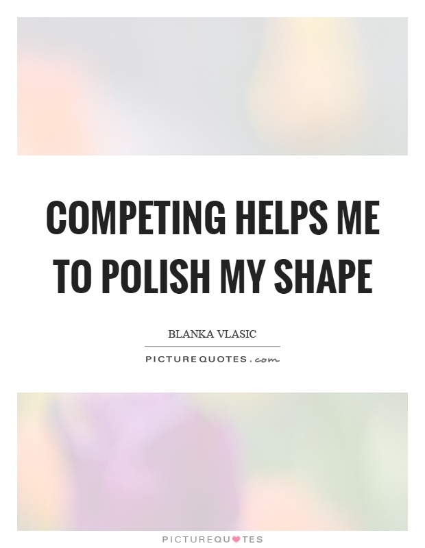 Competing helps me to polish my shape Picture Quote #1