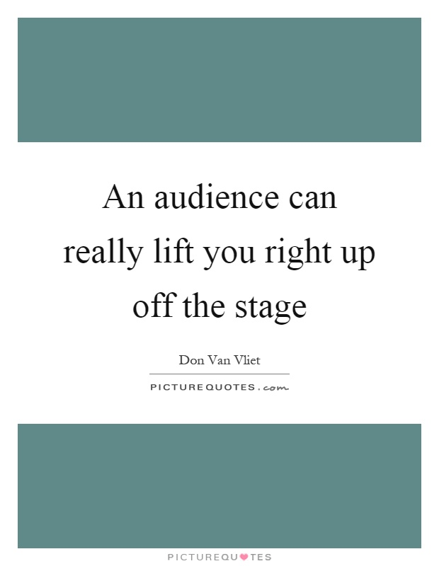 An audience can really lift you right up off the stage Picture Quote #1